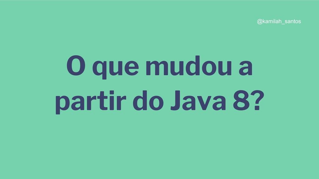 O que mudou a partir do Java 8? @kamilah_santos