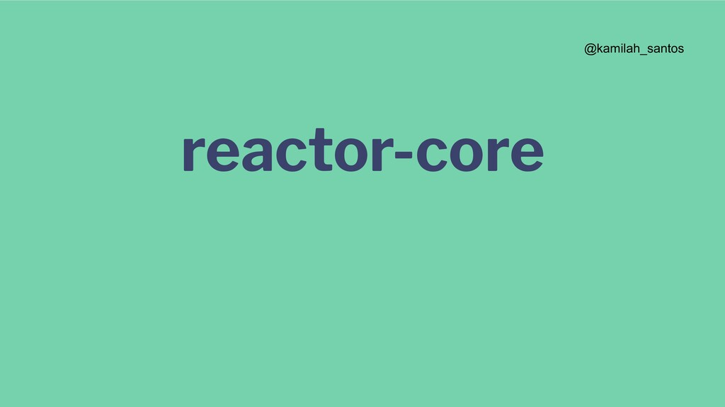 reactor-core @kamilah_santos