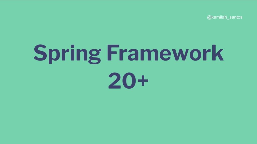 Spring Framework 20+ @kamilah_santos