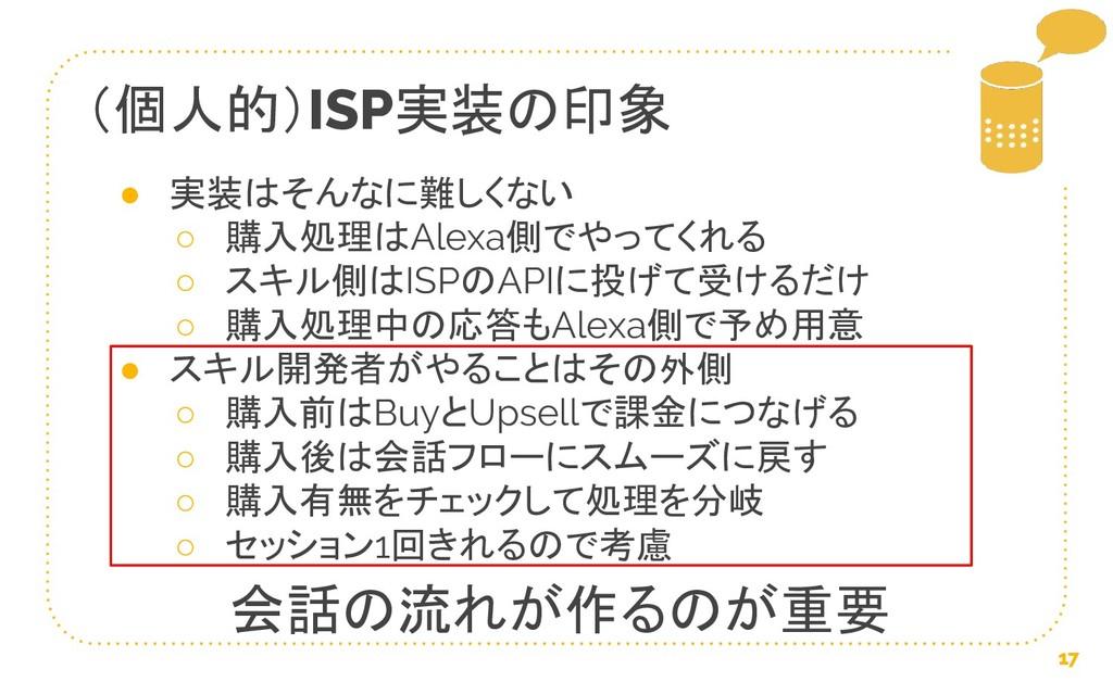 (個人的)ISP実装の印象 17 ● 実装はそんなに難しくない ○ 購入処理はAlexa側でや...