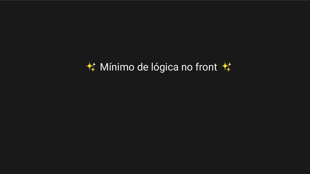 ✨ Mínimo de lógica no front ✨
