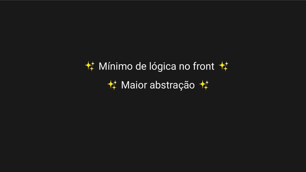✨ Mínimo de lógica no front ✨ ✨ Maior abstração...