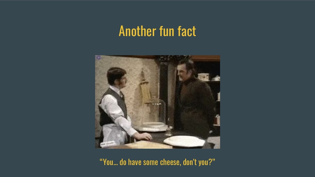 "Another fun fact ""You... do have some cheese, d..."