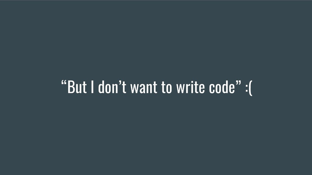 """But I don't want to write code"" :("