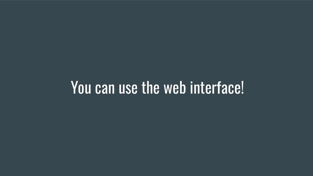 You can use the web interface!