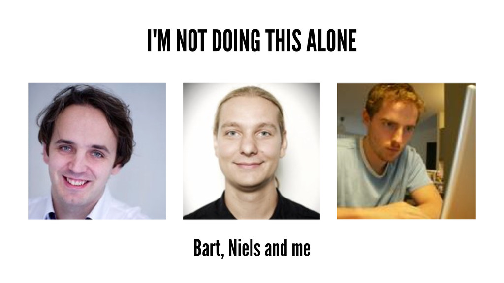 I'M NOT DOING THIS ALONE Bart, Niels and me