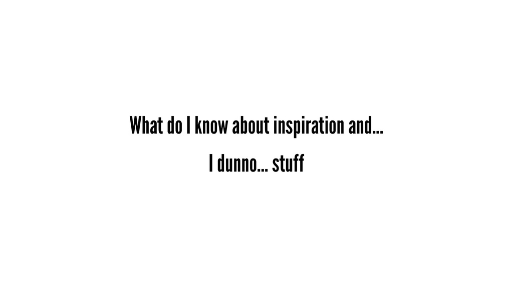 What do I know about inspiration and... I dunno...