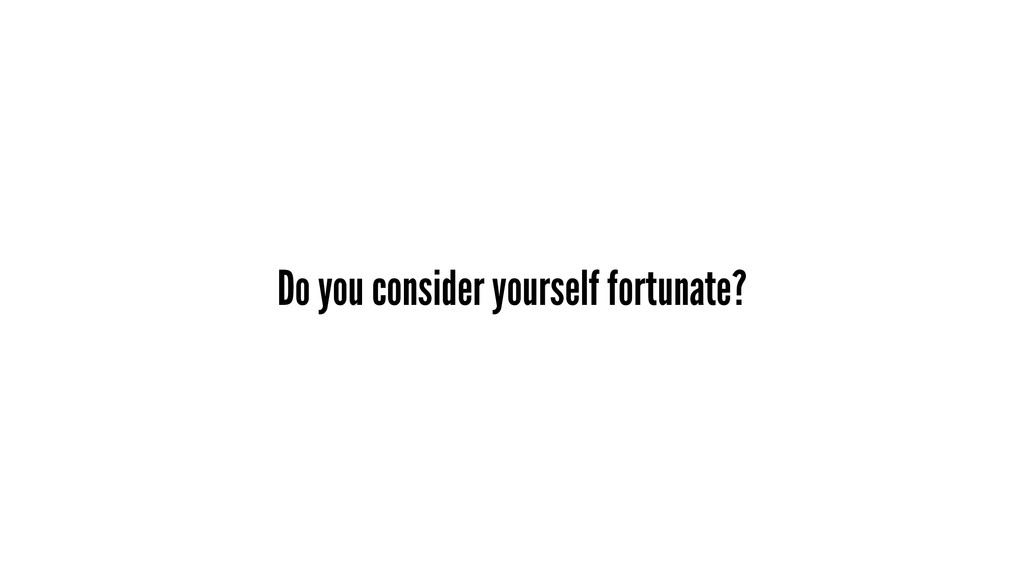 Do you consider yourself fortunate?