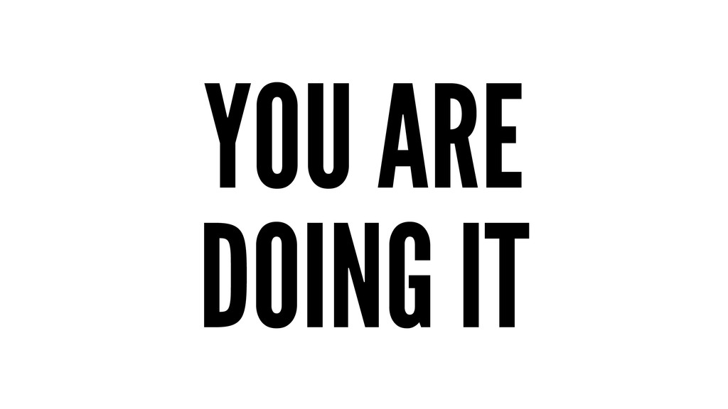 YOU ARE DOING IT