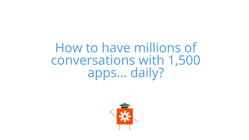 How to have millions of conversations with 1,50...