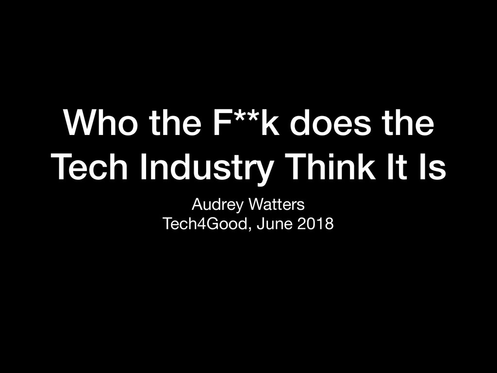 Audrey Watters  Tech4Good, June 2018 Who the F*...