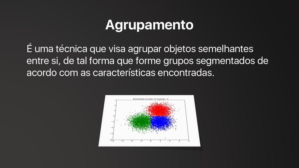 Agrupamento É uma técnica que visa agrupar obje...