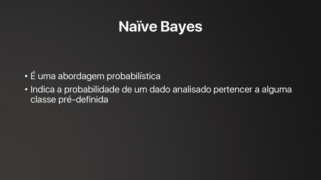Naïve Bayes • É uma abordagem probabilística • ...