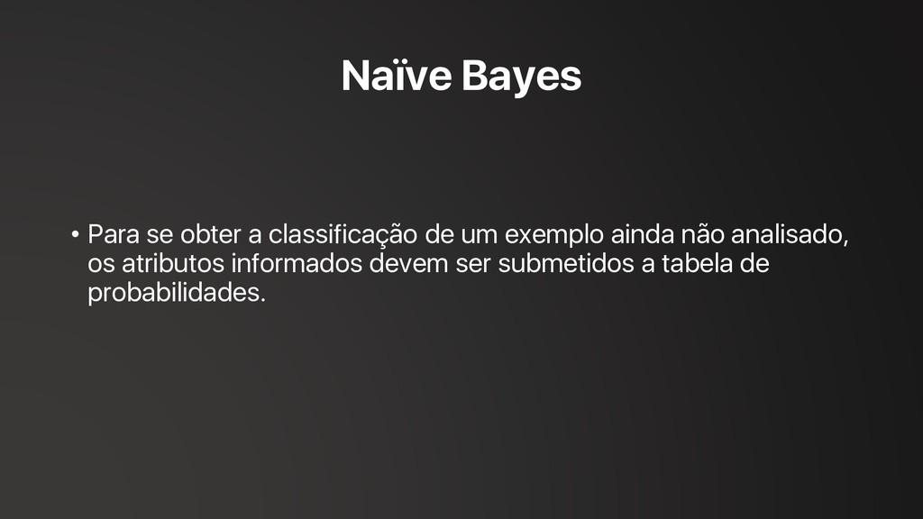 Naïve Bayes • Para se obter a classificação de ...