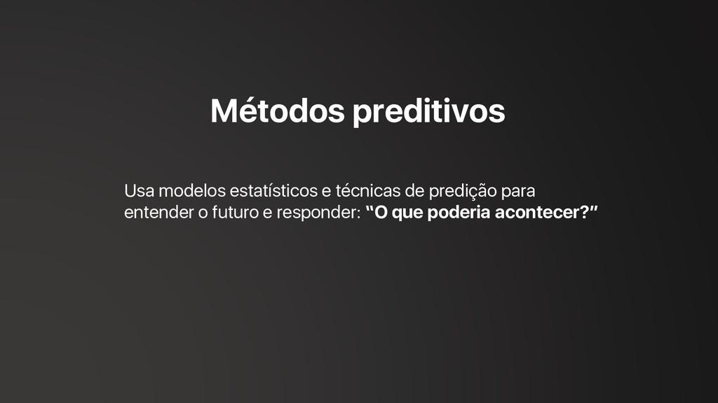 Métodos preditivos Usa modelos estatísticos e t...