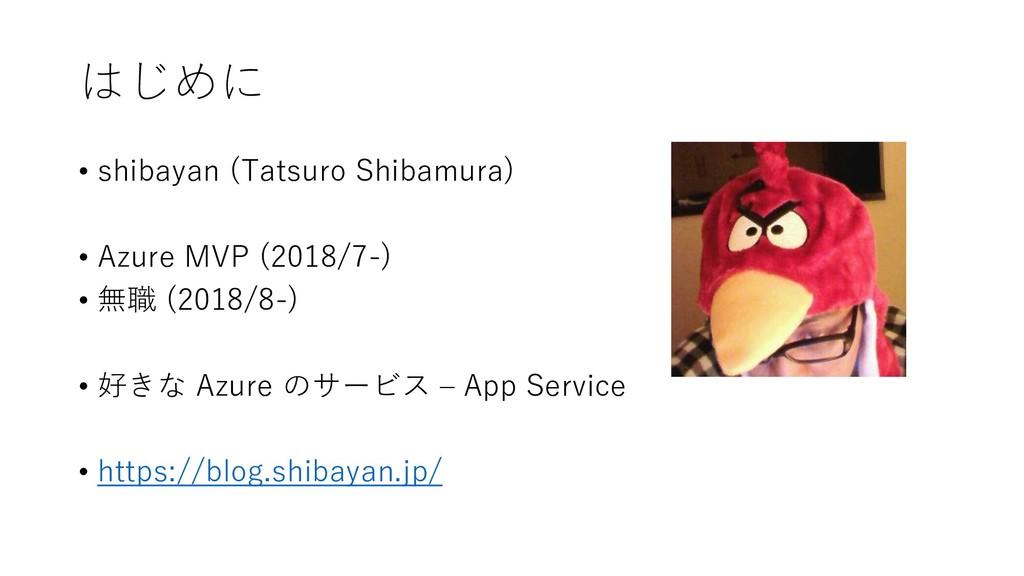 はじめに • shibayan (Tatsuro Shibamura) • Azure MVP...