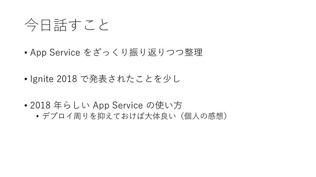 今日話すこと • App Service をざっくり振り返りつつ整理 • Ignite 201...