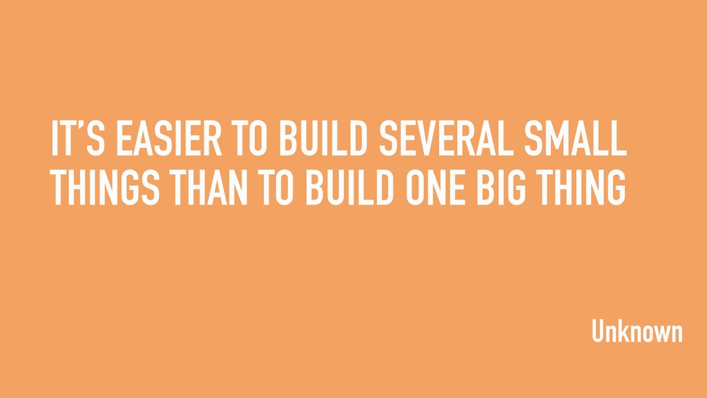 IT'S EASIER TO BUILD SEVERAL SMALL THINGS THAN ...