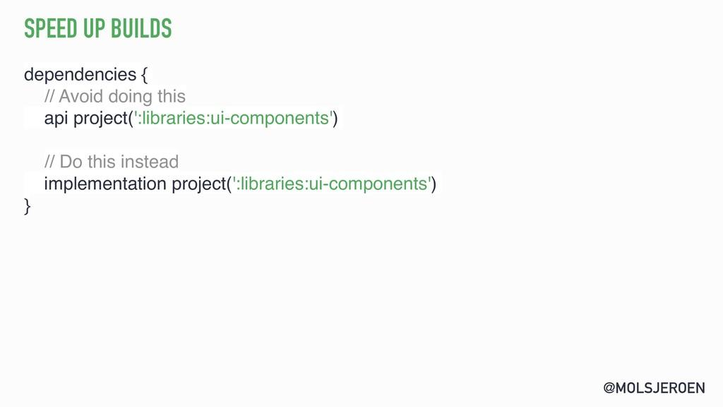 @MOLSJEROEN SPEED UP BUILDS dependencies { // A...