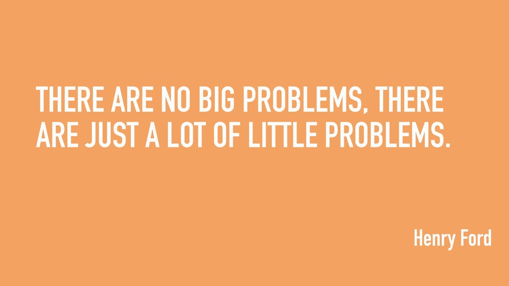 THERE ARE NO BIG PROBLEMS, THERE ARE JUST A LOT...