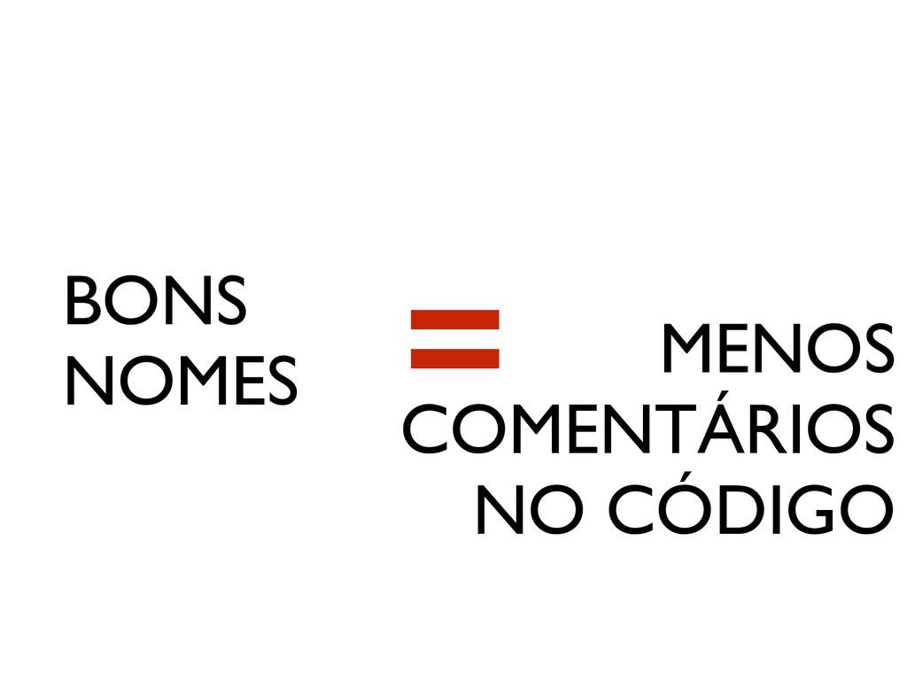 BONS NOMES MENOS COMENTÁRIOS NO CÓDIGO =