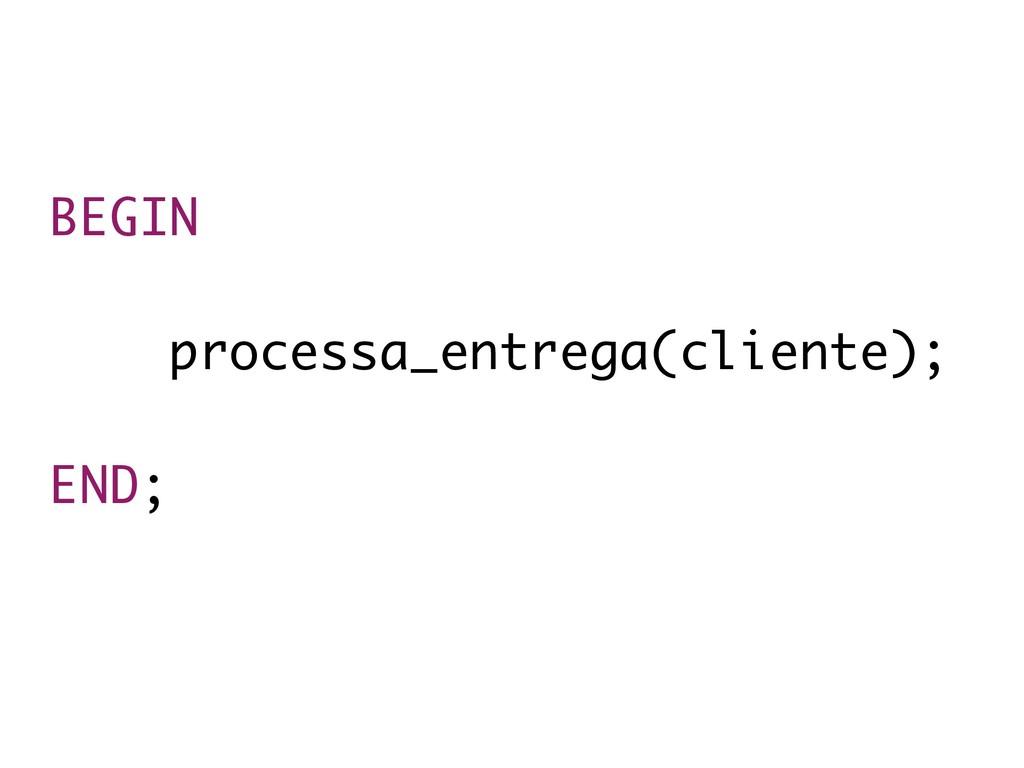 BEGIN  processa_entrega(cliente); END;