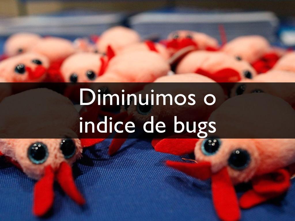 Diminuimos o indice de bugs