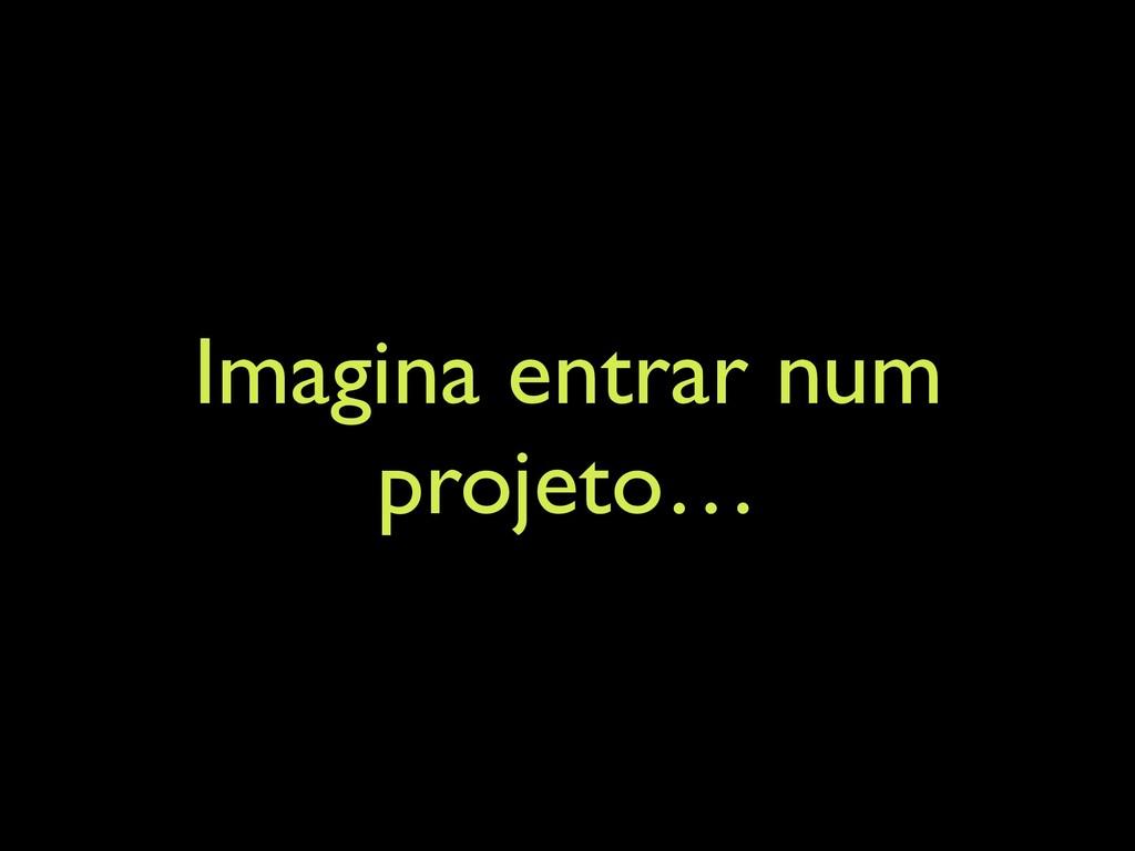 Imagina entrar num projeto…