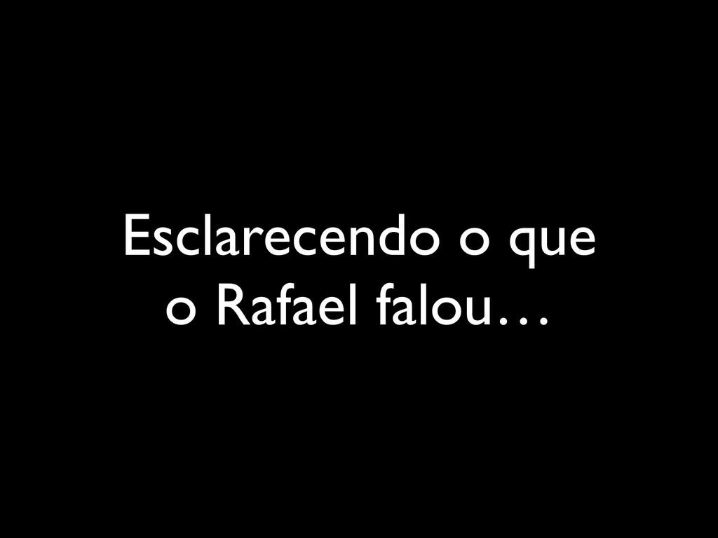 Esclarecendo o que o Rafael falou…
