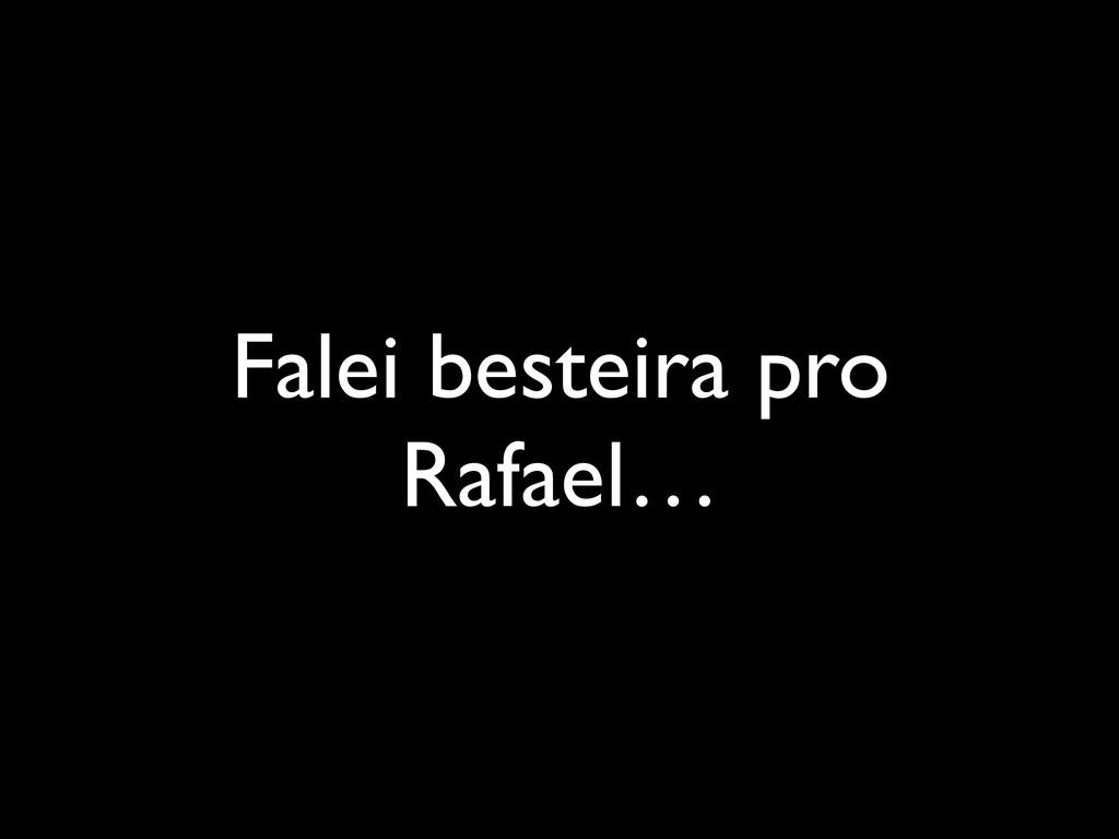 Falei besteira pro Rafael…