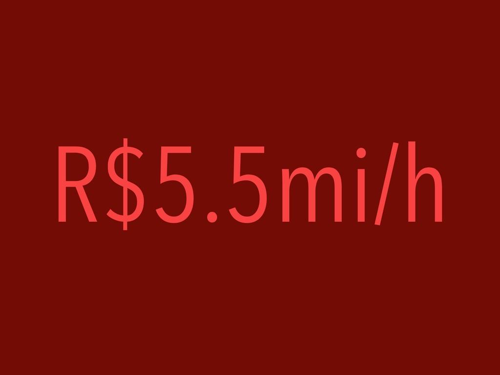 R$5.5mi/h