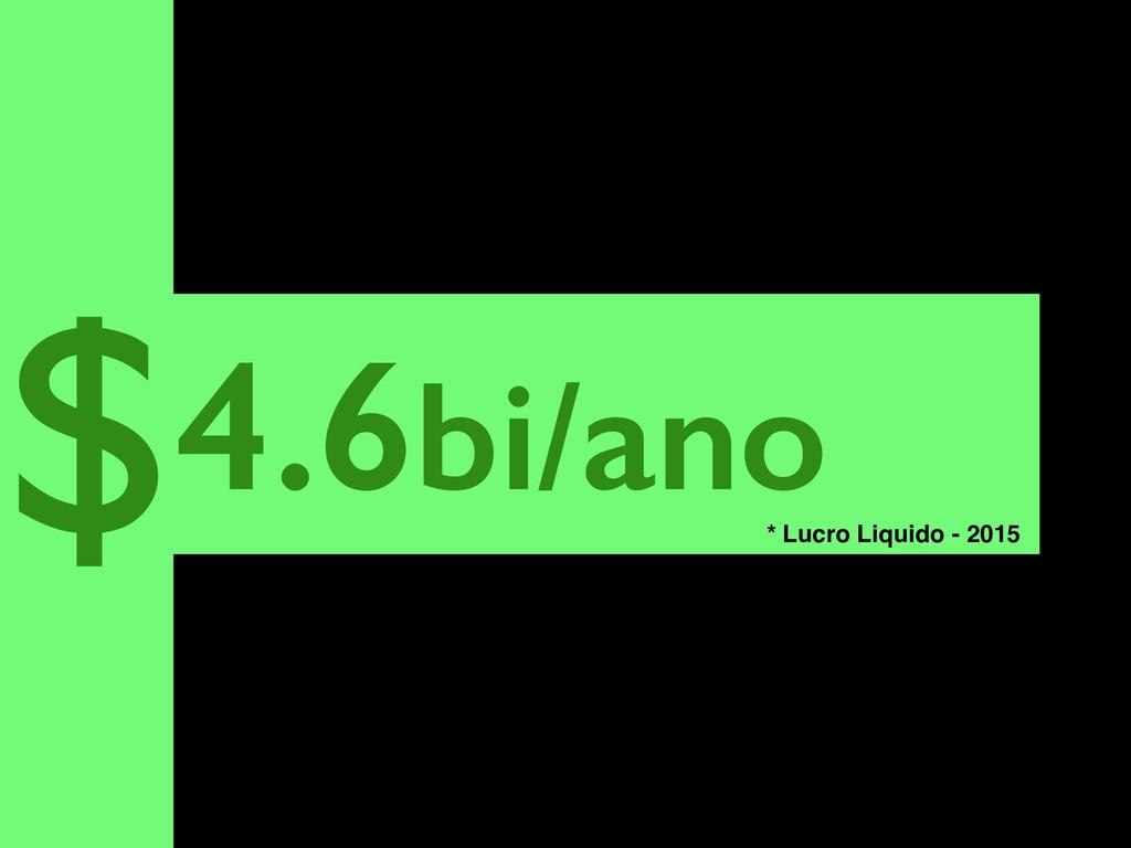 4.6bi/ano $ * Lucro Liquido - 2015
