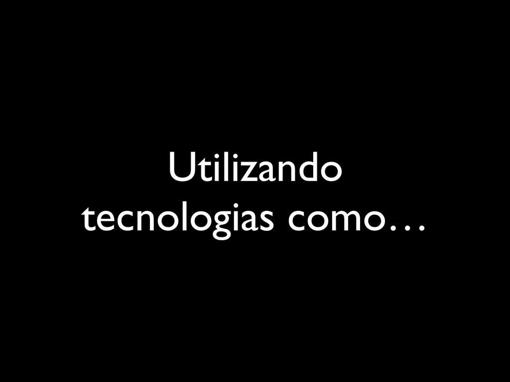 Utilizando tecnologias como…