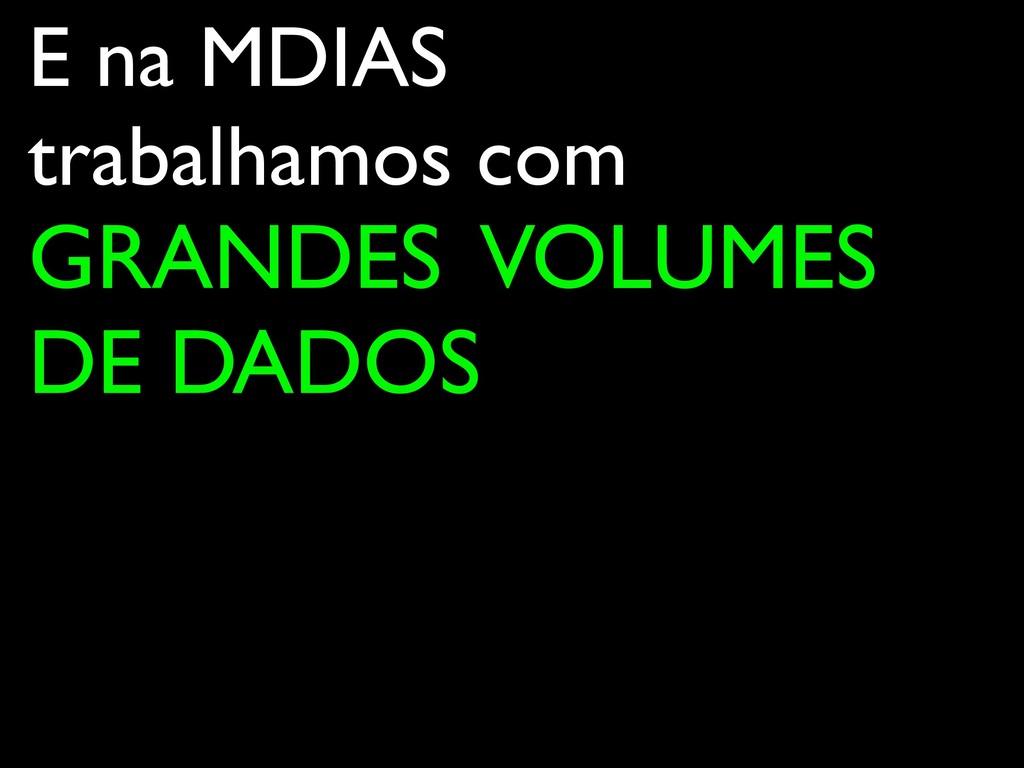 E na MDIAS trabalhamos com GRANDES VOLUMES DE D...