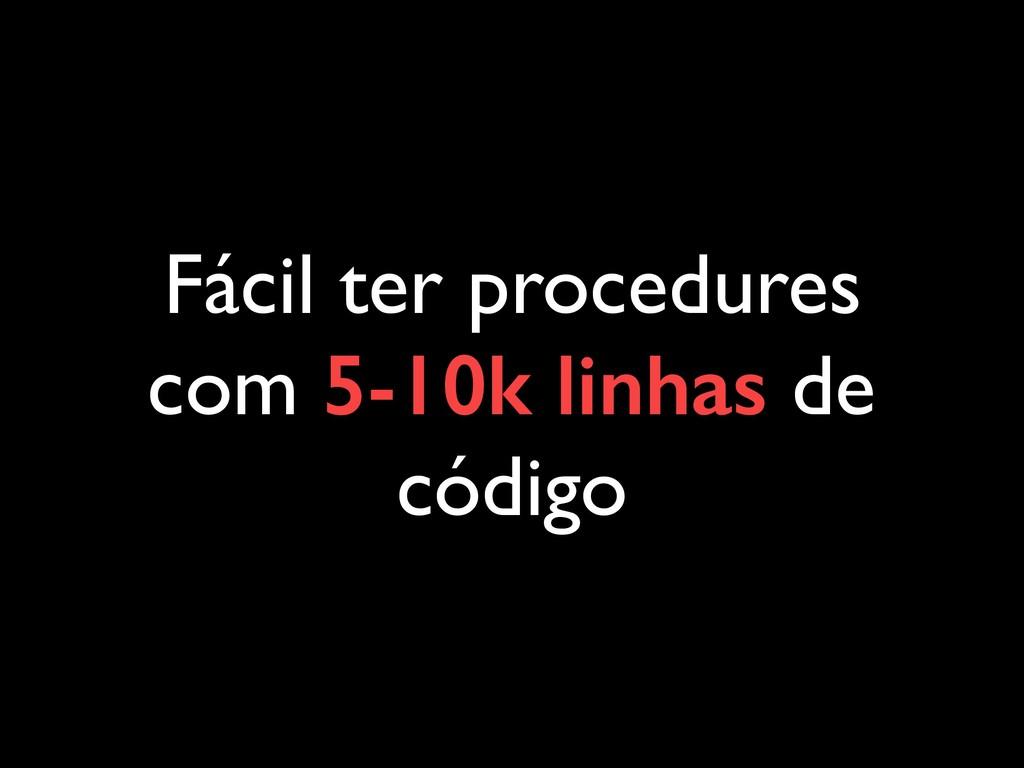 Fácil ter procedures com 5-10k linhas de código