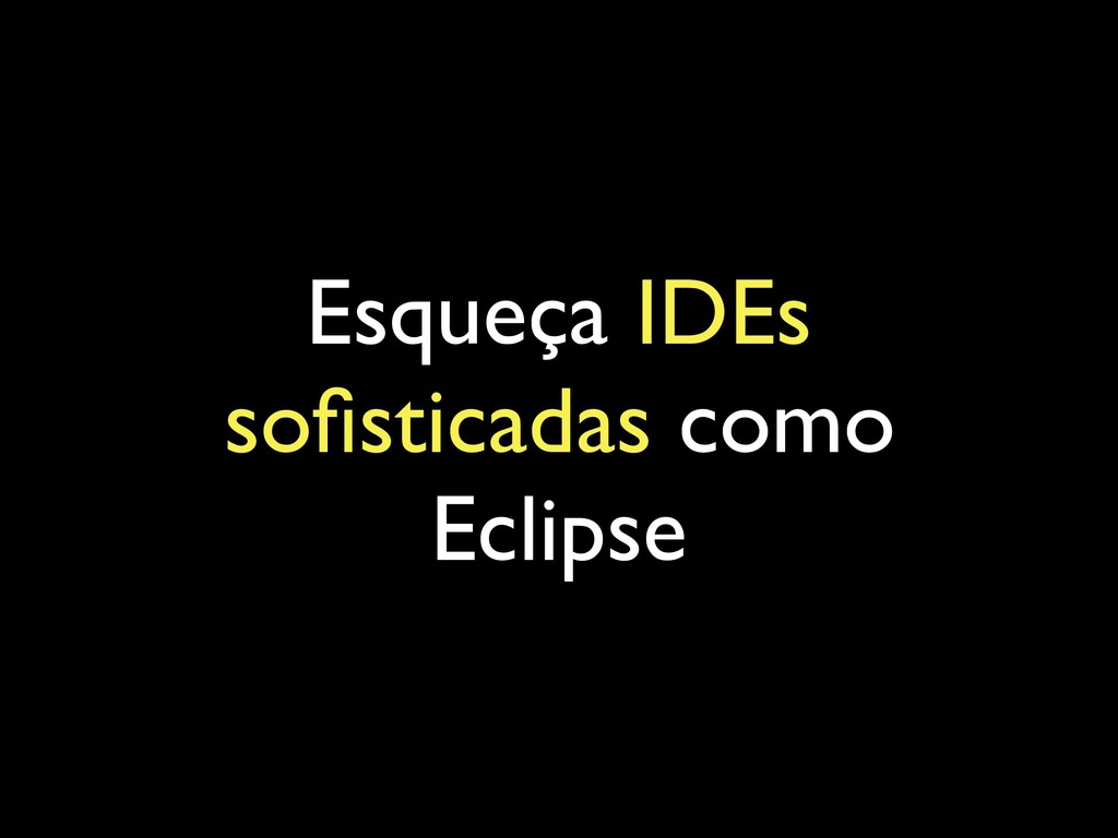 Esqueça IDEs sofisticadas como Eclipse