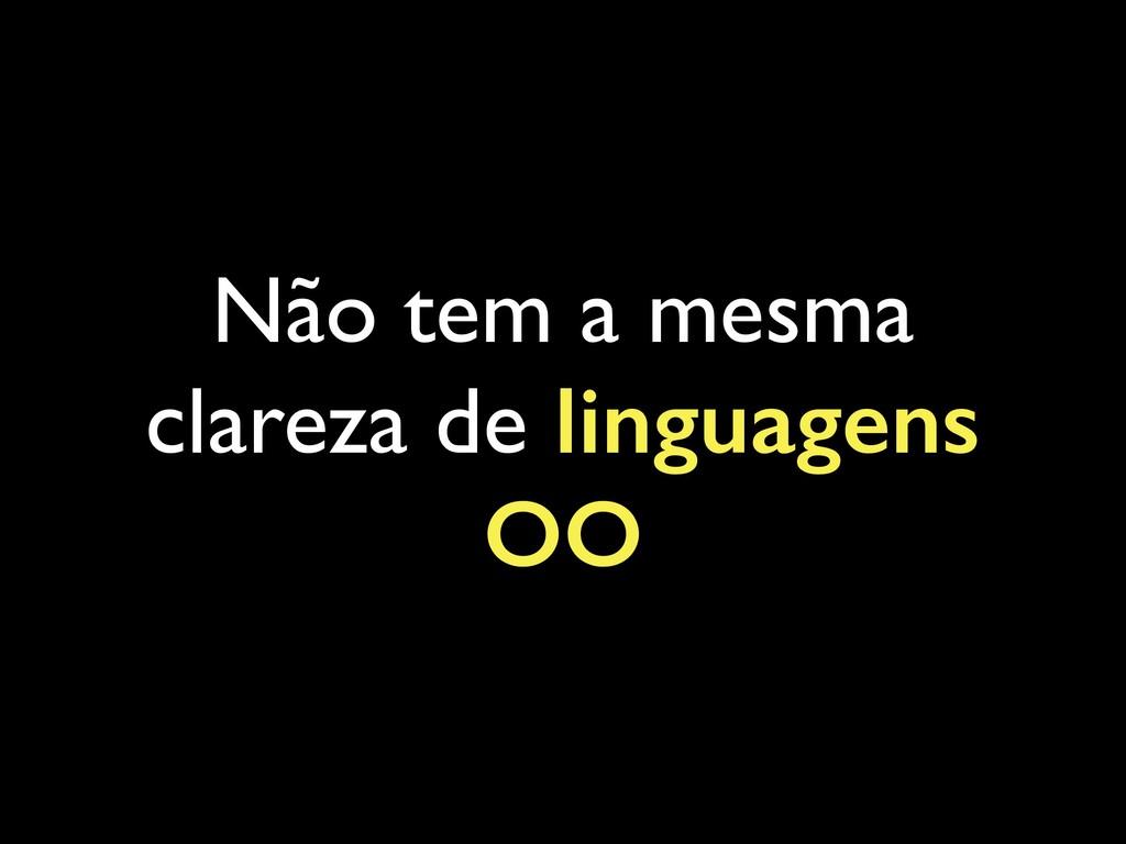 Não tem a mesma clareza de linguagens OO
