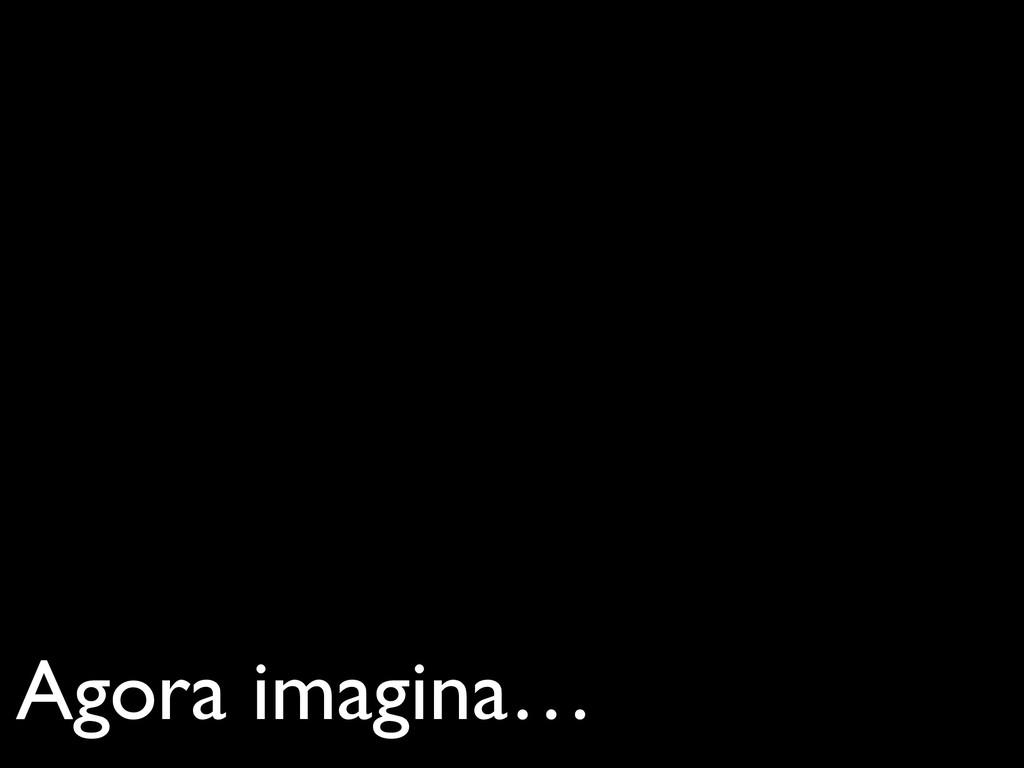 Agora imagina…