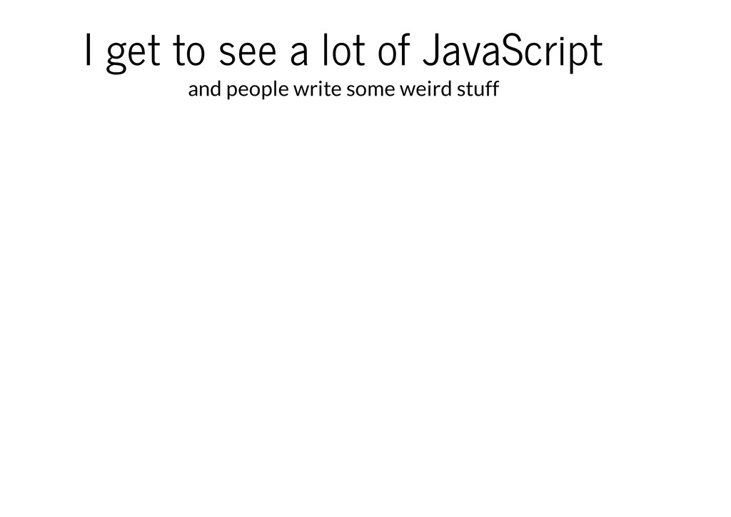 I get to see a lot of JavaScript and people wri...
