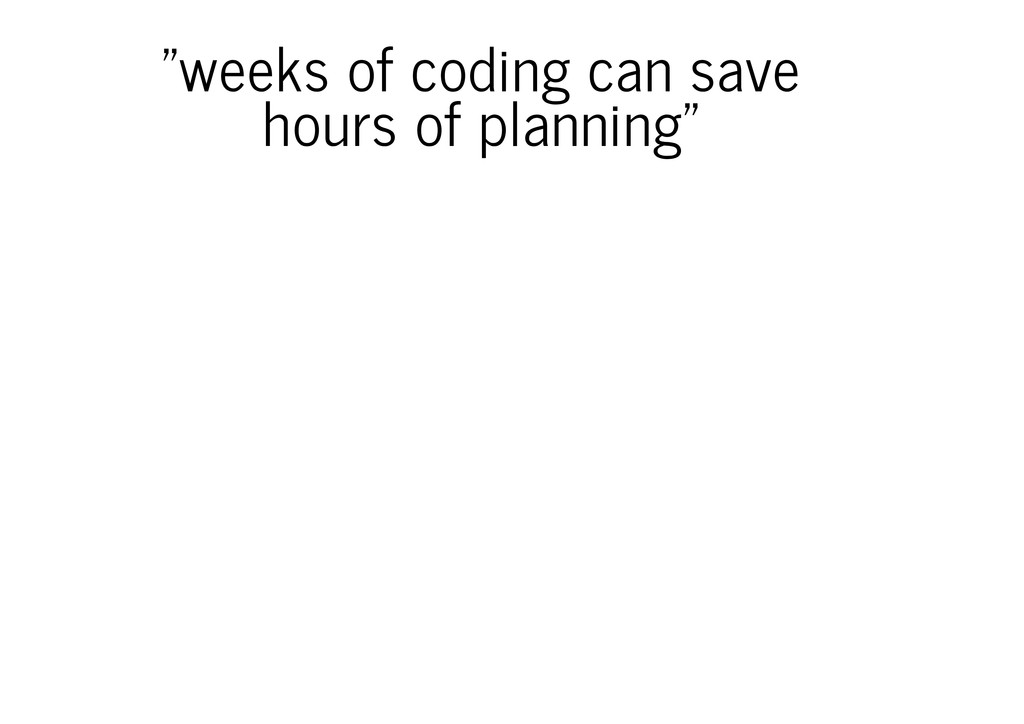 """weeks of coding can save hours of planning"""