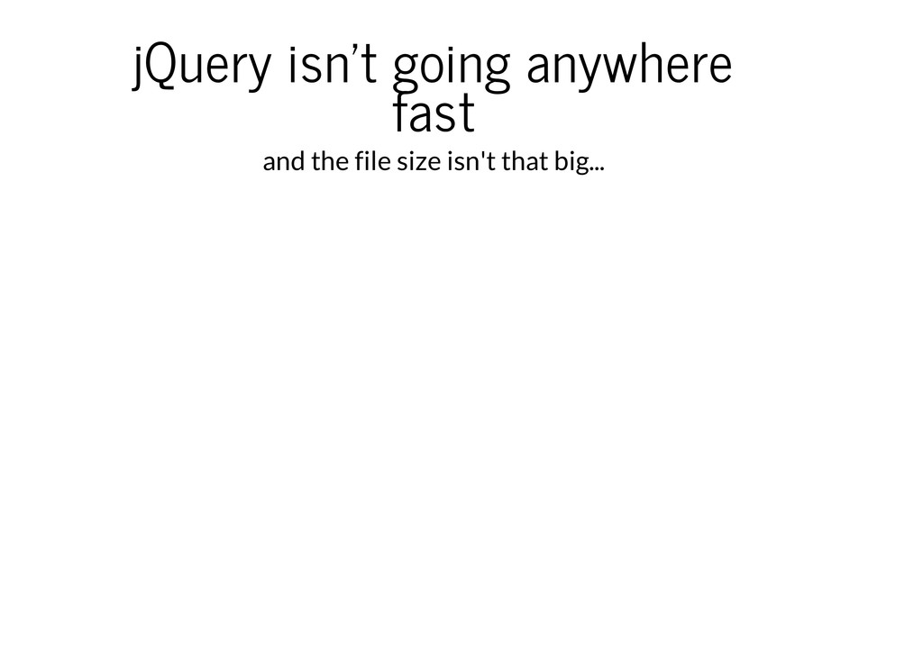 jQuery isn't going anywhere fast and the file s...