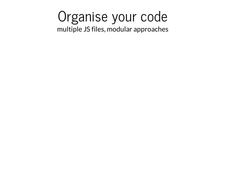 Organise your code multiple JS files, modular a...