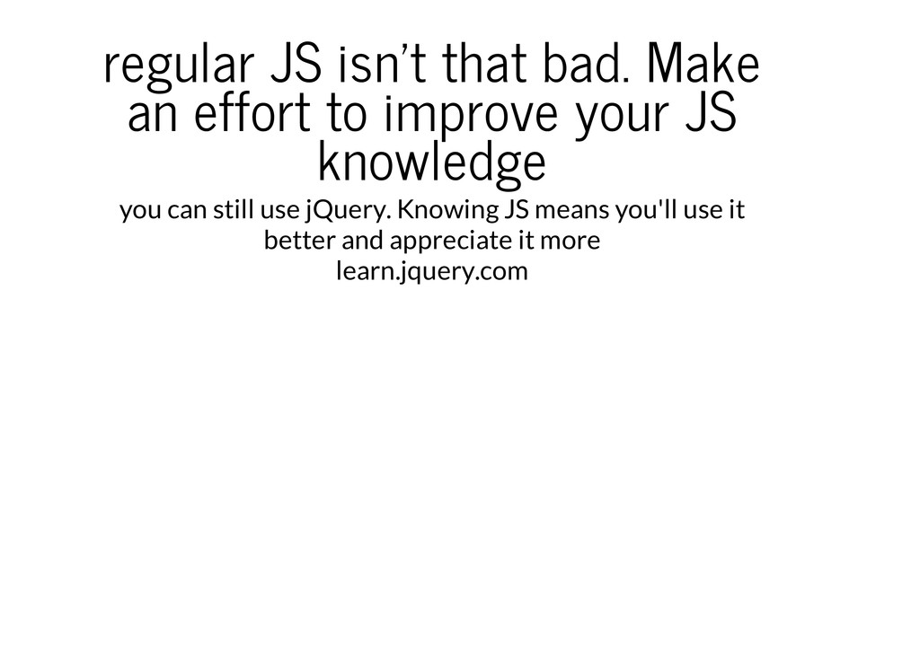 regular JS isn't that bad. Make an effort to im...