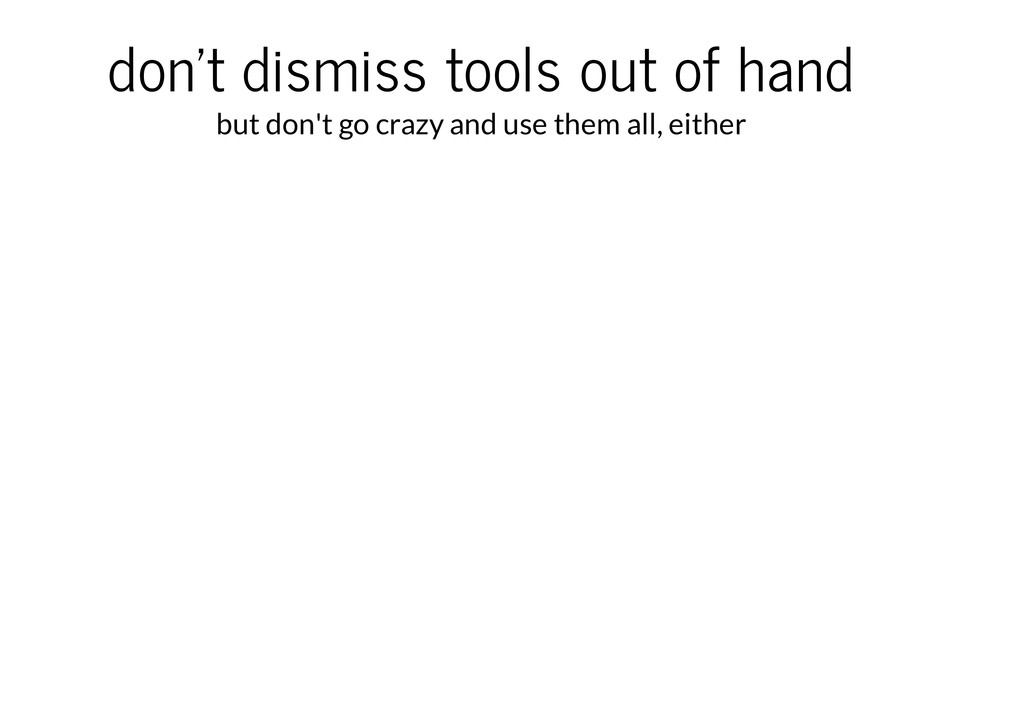 don't dismiss tools out of hand but don't go cr...