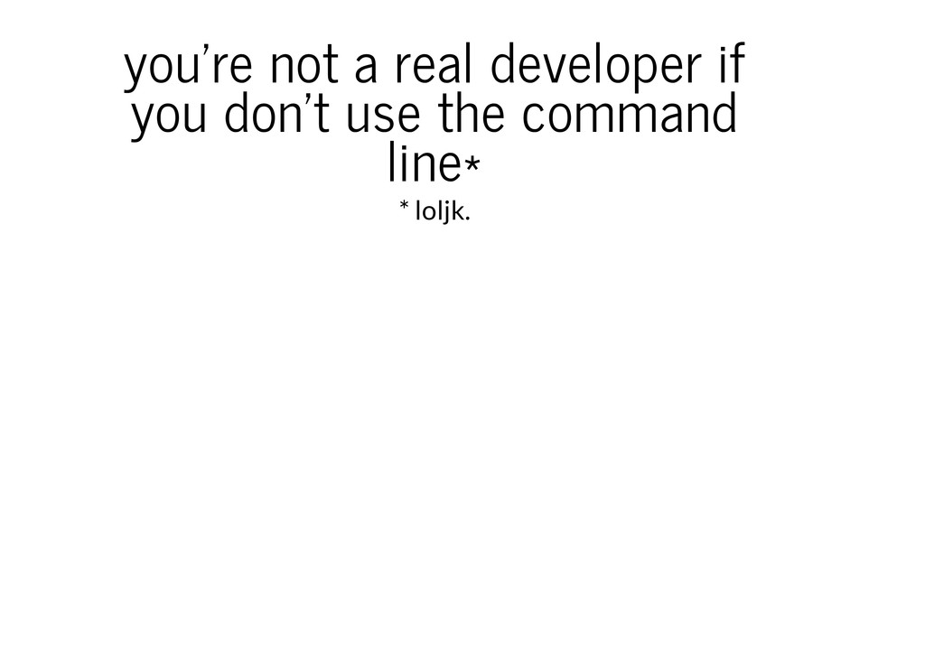 you're not a real developer if you don't use th...