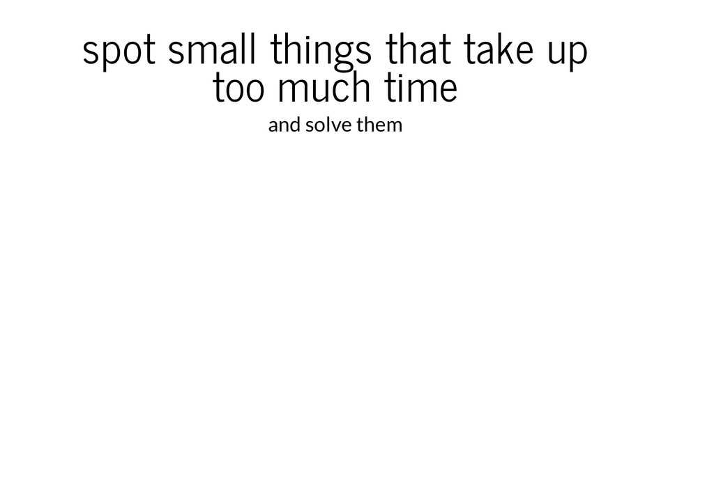 spot small things that take up too much time an...