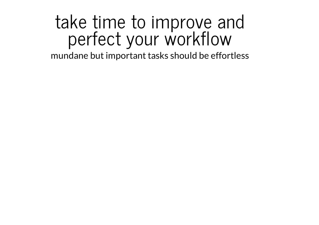 take time to improve and perfect your workflow ...