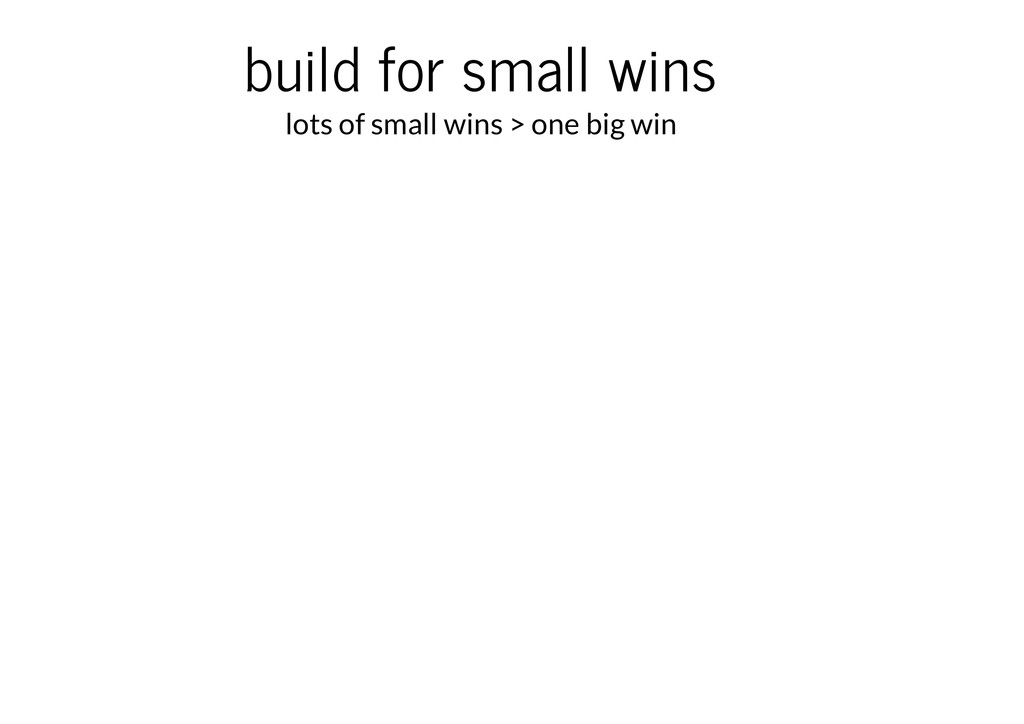 build for small wins lots of small wins > one b...