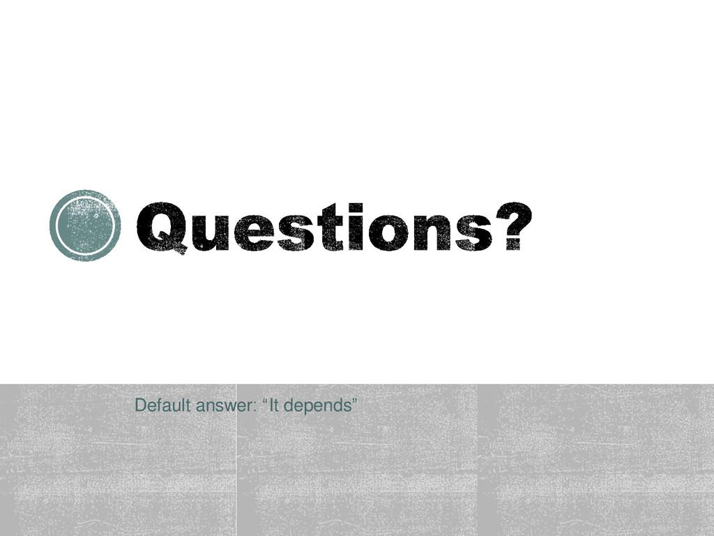 "Default answer: ""It depends"""