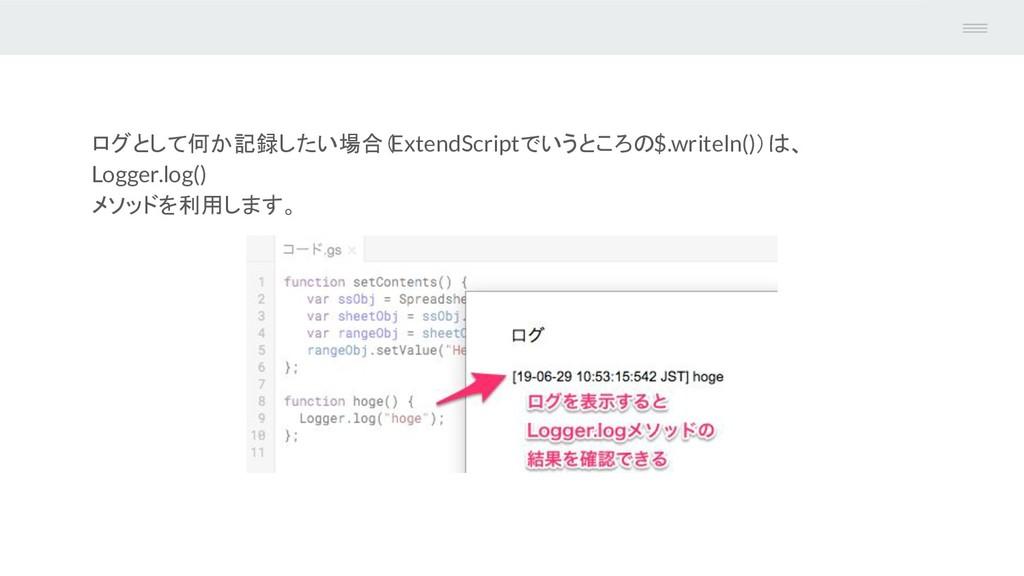 ログとして何か記録したい場合( ExtendScriptでいうところの$.writeln())...